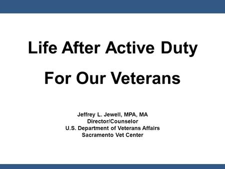 Life After Active Duty For Our Veterans Jeffrey L. Jewell, MPA, MA Director/Counselor U.S. Department of Veterans Affairs Sacramento Vet Center.