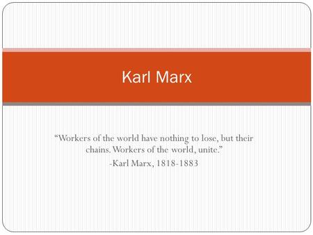 "Karl Marx ""Workers of the world have nothing to lose, but their chains. Workers of the world, unite."" -Karl Marx, 1818-1883."