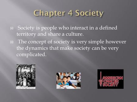 Chapter 4 Society Society is people who interact in a defined territory and share a culture. The concept of society is very simple however the dynamics.