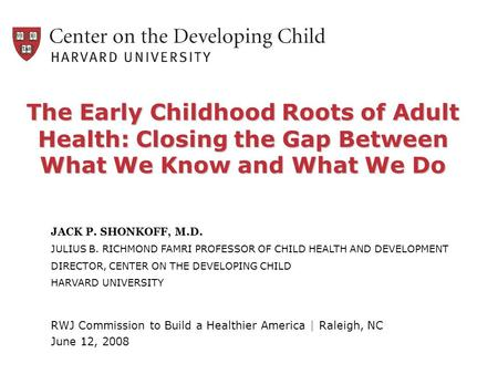 The Early Childhood Roots of Adult Health: Closing the Gap Between What We Know and What We Do JACK P. SHONKOFF, M.D. JULIUS B. RICHMOND FAMRI PROFESSOR.