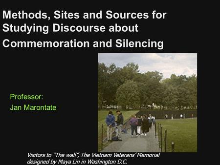 "Methods, Sites and Sources for Studying Discourse about Commemoration and Silencing Professor: Jan Marontate Visitors to ""The wall"", The Vietnam Veterans'"