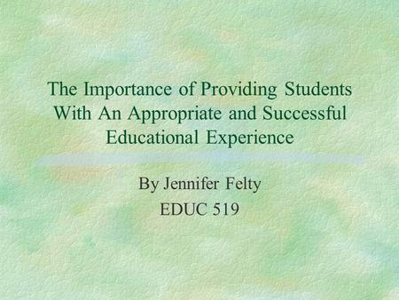 The Importance of Providing Students With An Appropriate and Successful Educational Experience By Jennifer Felty EDUC 519.