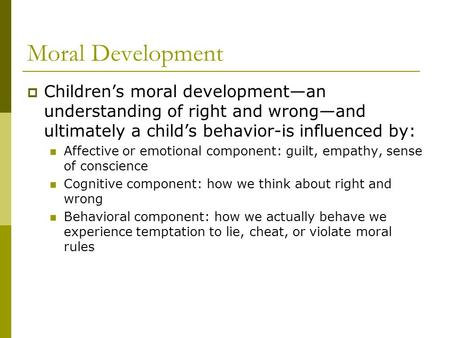 Moral Development Children's moral development—an understanding of right and wrong—and ultimately a child's behavior-is influenced by: Affective or emotional.