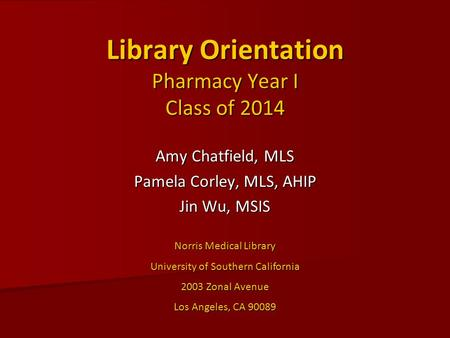 Library Orientation Pharmacy Year I Class of 2014 Amy Chatfield, MLS Pamela Corley, MLS, AHIP Jin Wu, MSIS Norris Medical Library University of Southern.