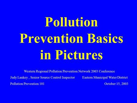 Pollution Prevention Basics in Pictures Western Regional Pollution Prevention Network 2003 Conference Judy Lankey, Senior Source Control Inspector Eastern.