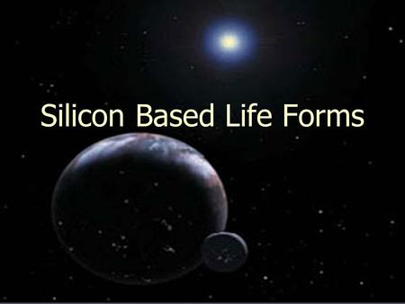 Silicon Based Life Forms. Life on Earth Chemistry of life on Earth -organic -Carbon based -water used as solvent -from water come hydrogen bonds, which.