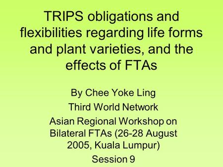 TRIPS obligations and flexibilities regarding life forms and plant varieties, and the effects of FTAs By Chee Yoke Ling Third World Network Asian Regional.