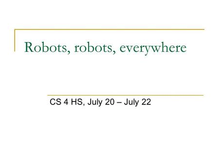 Robots, robots, everywhere CS 4 HS, July 20 – July 22.