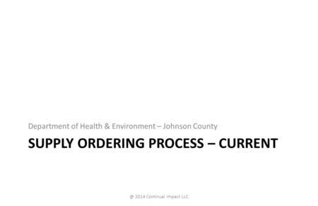 SUPPLY ORDERING PROCESS – CURRENT Department of Health & Environment – Johnson 2014 Continual Impact LLC.