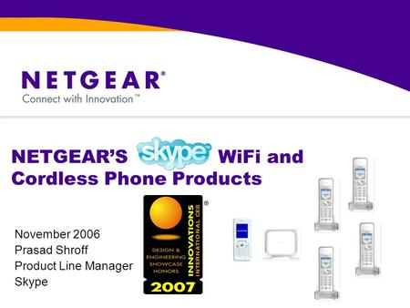 NETGEAR'S WiFi and Cordless Phone Products November 2006 Prasad Shroff Product Line Manager Skype.