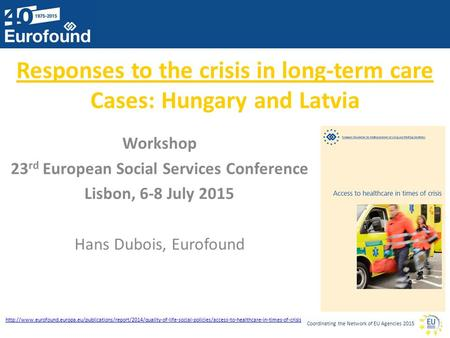 Coordinating the Network of EU Agencies 2015 Responses to the crisis in long-term care Cases: Hungary and Latvia Workshop 23 rd European Social Services.