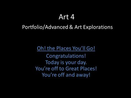 Art 4 Portfolio/Advanced & Art Explorations Oh! the Places You'll Go! Congratulations! Today is your day. You're off to Great Places! You're off and away!