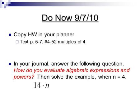 Do Now 9/7/10 Copy HW in your planner.  Text p. 5-7, #4-52 multiples of 4 In your journal, answer the following question. How do you evaluate algebraic.