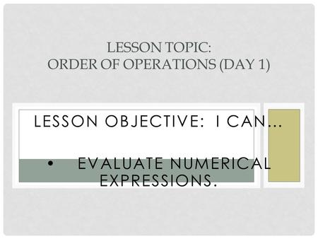 LESSON OBJECTIVE: I CAN… EVALUATE NUMERICAL EXPRESSIONS. LESSON TOPIC: ORDER OF OPERATIONS (DAY 1)