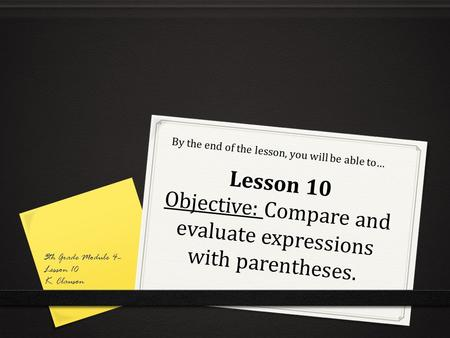 Lesson 10 Objective: Compare and evaluate expressions with parentheses. By the end of the lesson, you will be able to… 5th Grade Module 4– Lesson 10 K.