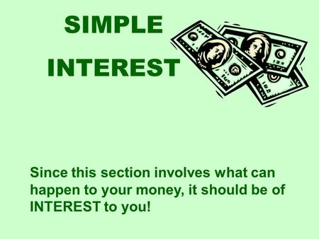 SIMPLE INTEREST Since this section involves what can happen to your money, it should be of INTEREST to you!