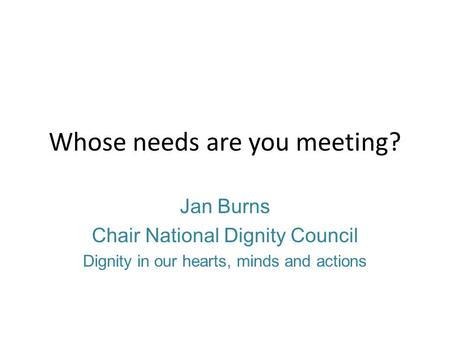 Whose needs are you meeting? Jan Burns Chair National Dignity Council Dignity in our hearts, minds and actions.