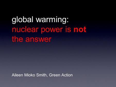 Global warming: nuclear power is not the answer Aileen Mioko Smith, Green Action.