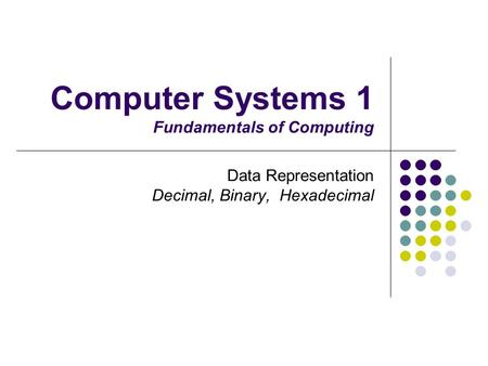 Computer Systems 1 Fundamentals of Computing Data Representation Decimal, Binary, Hexadecimal.
