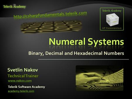 Binary, Decimal and Hexadecimal Numbers Svetlin Nakov Telerik Software Academy academy.telerik.com Technical Trainer www.nakov.com.