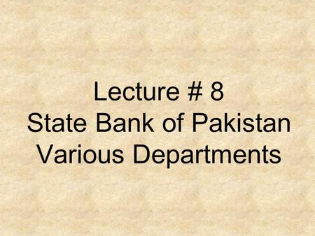 Lecture # 8 State Bank of Pakistan Various Departments.