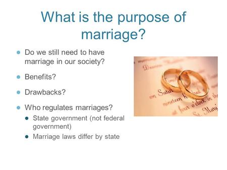 What is the purpose of marriage? ● Do we still need to have marriage in our society? ● Benefits? ● Drawbacks? ● Who regulates marriages? ● State government.