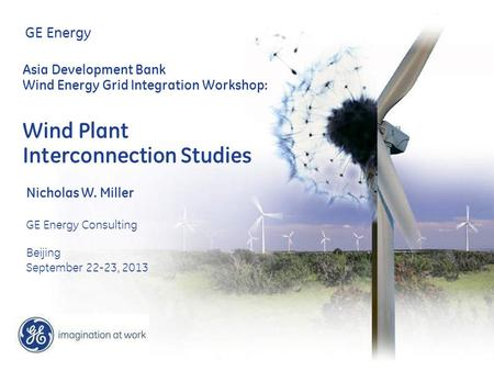 GE Energy Asia Development Bank Wind Energy Grid Integration Workshop: Wind Plant Interconnection Studies Nicholas W. Miller GE Energy Consulting Beijing.