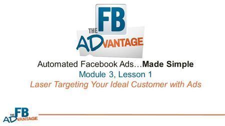 Automated Facebook Ads…Made Simple Module 3, Lesson 1 Laser Targeting Your Ideal Customer with Ads.