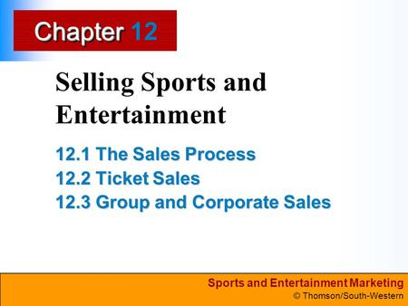 Sports and Entertainment Marketing © Thomson/South-Western ChapterChapter Selling Sports and Entertainment 12.1 The Sales Process 12.2 Ticket Sales 12.3.