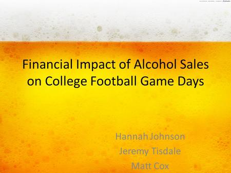 Financial Impact of Alcohol Sales on College Football Game Days Hannah Johnson Jeremy Tisdale Matt Cox.