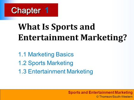 Sports and Entertainment Marketing © Thomson/South-Western ChapterChapter What Is Sports and Entertainment Marketing? 1.1 Marketing Basics 1.2 Sports Marketing.