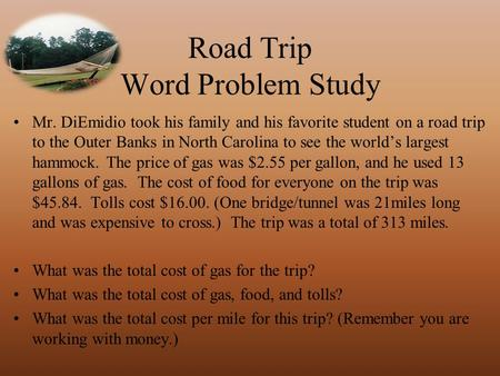 Road Trip Word Problem Study Mr. DiEmidio took his family and his favorite student on a road trip to the Outer Banks in North Carolina to see the world's.