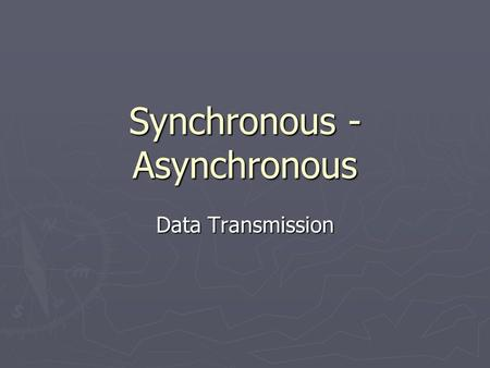 Synchronous - Asynchronous Data Transmission. Asynchronous ► The sender and receiver are not Synchronised. ► The sender sends only one character at a.