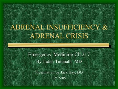 ADRENAL INSUFFICIENCY & ADRENAL CRISIS Emergency Medicine Ch 217 By Judith Tintinalli, MD Presentation by Jack Hay, DO 12/15/05.
