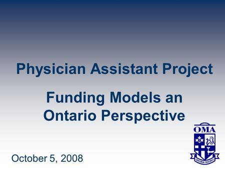 Physician Assistant Project Funding Models an Ontario Perspective October 5, 2008.