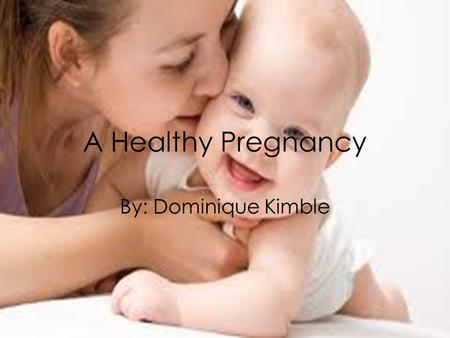 A Healthy Pregnancy By: Dominique Kimble. Exercise Exercise is helpful before, during, and after pregnancy. Regular exercise can boost energy, combating.