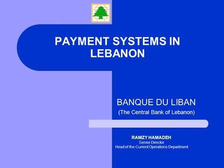 PAYMENT SYSTEMS IN LEBANON BANQUE DU LIBAN (The Central Bank of Lebanon) RAMZY HAMADEH Senior Director Head of the Current Operations Department.