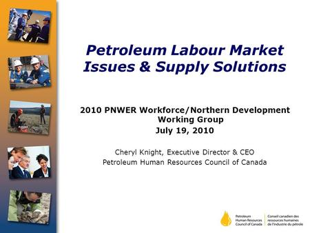 Petroleum Labour Market Issues & Supply Solutions 2010 PNWER Workforce/Northern Development Working Group July 19, 2010 Cheryl Knight, Executive Director.