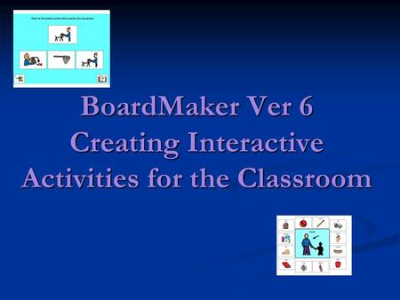 BoardMaker Ver 6 Creating Interactive Activities for the Classroom.