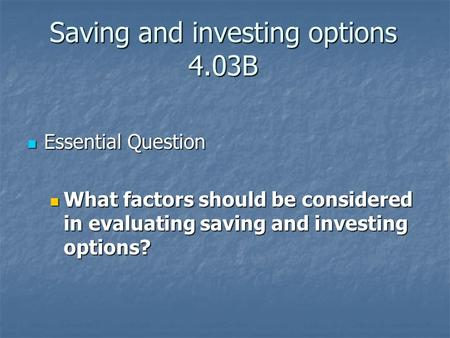 Saving and investing options 4.03B Essential Question Essential Question What factors should be considered in evaluating saving and investing options?