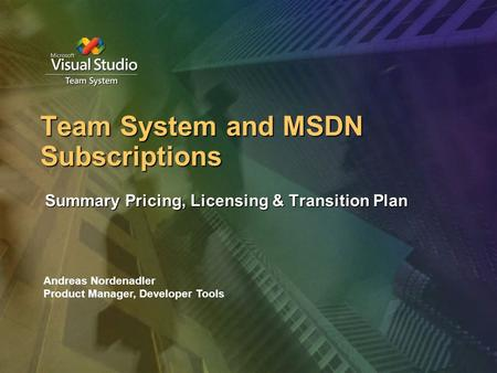 Team System and MSDN Subscriptions Summary Pricing, Licensing & Transition Plan Andreas Nordenadler Product Manager, Developer Tools.