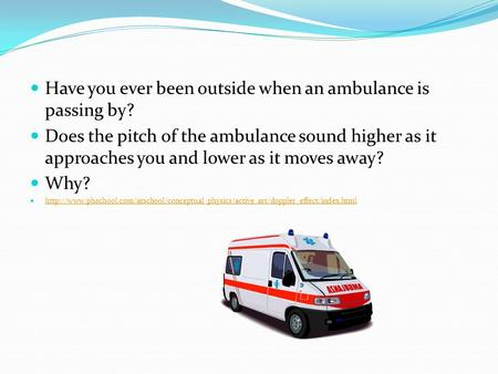 Have you ever been outside when an ambulance is passing by? Does the pitch of the ambulance sound higher as it approaches you and lower as it moves away?