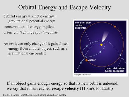 © 2004 Pearson Education Inc., publishing as Addison-Wesley Orbital Energy and Escape Velocity orbital energy = kinetic energy + gravitational potential.