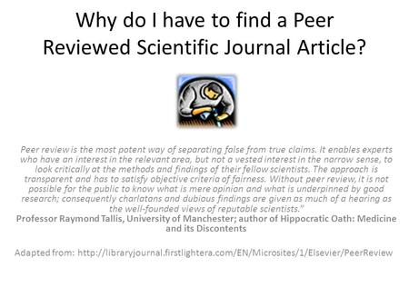 Why do I have to find a Peer Reviewed Scientific Journal Article? Peer review is the most potent way of separating false from true claims. It enables experts.