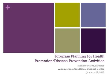 + Program Planning for Health Promotion/Disease Prevention Activities Suzanne Marks, Director Albuquerque Area Dental Support Center January 22, 2013.