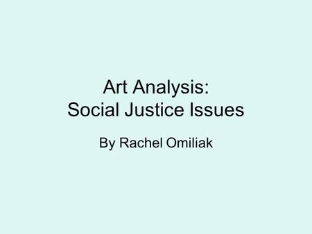 Art Analysis: Social Justice Issues By Rachel Omiliak.