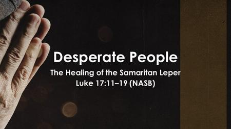 Desperate People The Healing of the Samaritan Leper Luke 17:11–19 (NASB)