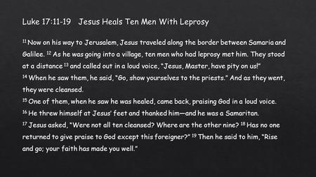 Luke 17:11-19 Jesus Heals Ten Men With Leprosy 11 Now on his way to Jerusalem, Jesus traveled along the border between Samaria and Galilee. 12 As he was.