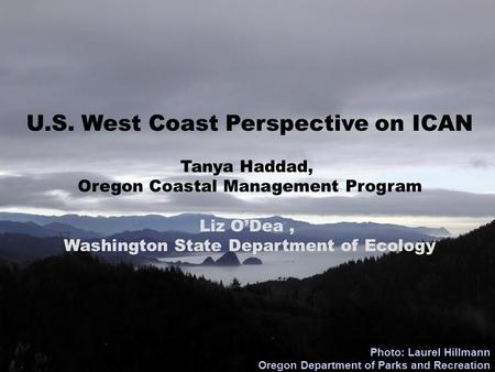 U.S. West Coast Perspective on ICAN Tanya Haddad, Oregon Coastal Management Program Liz O'Dea, Washington State Department of Ecology Photo: Laurel Hillmann.