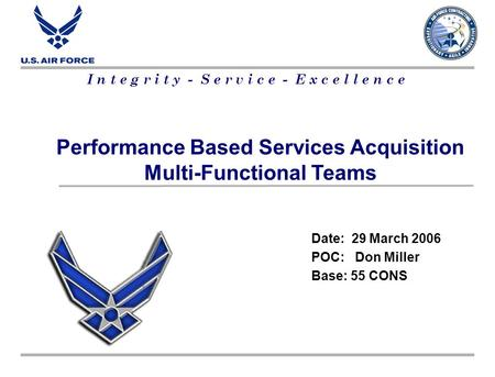 I n t e g r i t y - S e r v i c e - E x c e l l e n c e Performance Based Services Acquisition Multi-Functional Teams Date: 29 March 2006 POC: Don Miller.